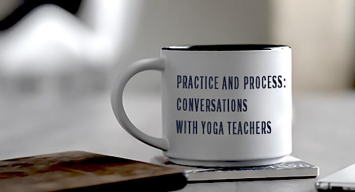 Practice and Process: Conversations with Yoga Teachers